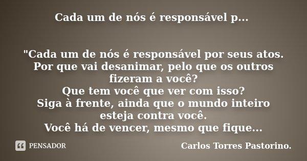 """Cada um de nós é responsável p... """"Cada um de nós é responsável por seus atos. Por que vai desanimar, pelo que os outros fizeram a você? Que tem você que v... Frase de Carlos Torres Pastorino."""