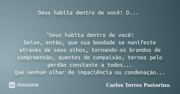 """Deus habita dentro de você! D... """"Deus habita dentro de você! Deixe, então, que sua bondade se manifeste através de seus olhos, tornando-os brandos de comp... Frase de Carlos Torres Pastorino."""