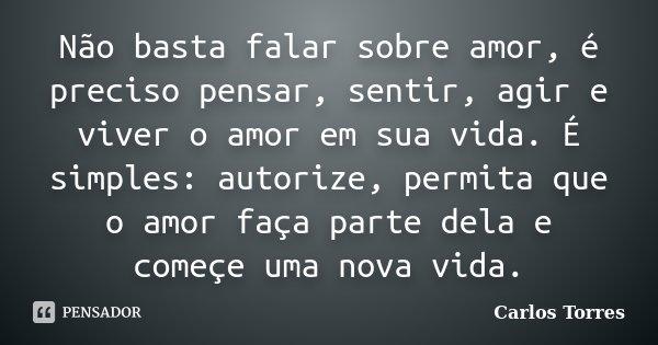 Não basta falar sobre amor, é preciso pensar, sentir, agir e viver o amor em sua vida. É simples: autorize, permita que o amor faça parte dela e começe uma nova... Frase de Carlos Torres.