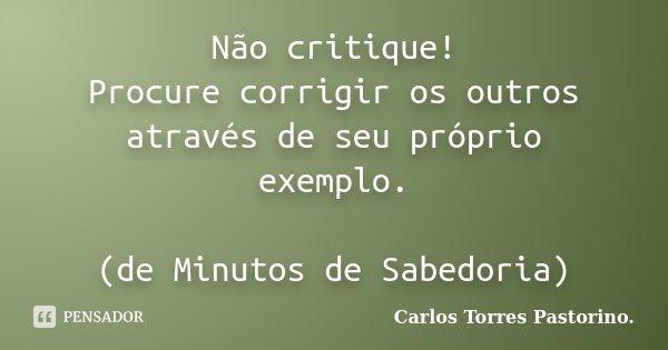 Não critique! Procure corrigir os outros através de seu próprio exemplo. (de Minutos de Sabedoria)... Frase de Carlos Torres Pastorino.
