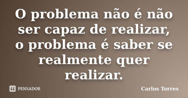 O problema não é não ser capaz de realizar, o problema é saber se realmente quer realizar.... Frase de Carlos Torres.