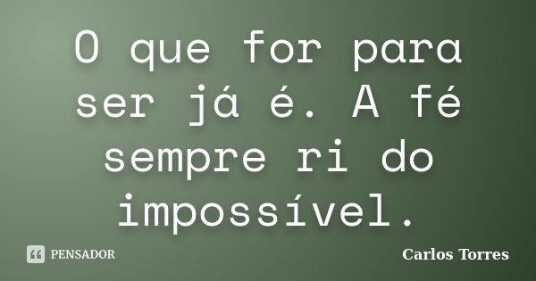O que for para ser já é. A fé sempre ri do impossível.... Frase de Carlos Torres.