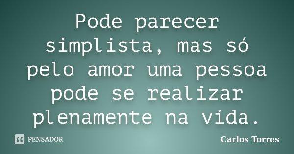 Pode parecer simplista, mas só pelo amor uma pessoa pode se realizar plenamente na vida.... Frase de Carlos Torres.