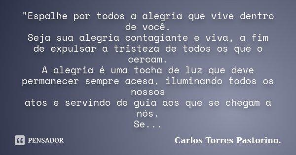 """""""Espalhe por todos a alegria que vive dentro de você. Seja sua alegria contagiante e viva, a fim de expulsar a tristeza de todos os que o cercam. A alegria... Frase de Carlos Torres Pastorino."""
