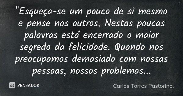 """""""Esqueça-se um pouco de si mesmo e pense nos outros. Nestas poucas palavras está encerrado o maior segredo da felicidade. Quando nos preocupamos demasiado ... Frase de Carlos Torres Pastorino."""