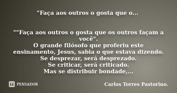 """""""Faça aos outros o gosta que o... """"""""Faça aos outros o gosta que os outros façam a você"""". O grande filósofo que proferiu este ensinamento, Je... Frase de Carlos Torres Pastorino."""