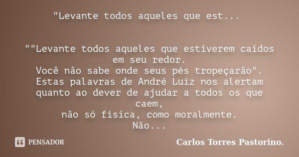 """""""Levante todos aqueles que est... """"""""Levante todos aqueles que estiverem caídos em seu redor. Você não sabe onde seus pés tropeçarão"""". Estas ... Frase de Carlos Torres Pastorino."""