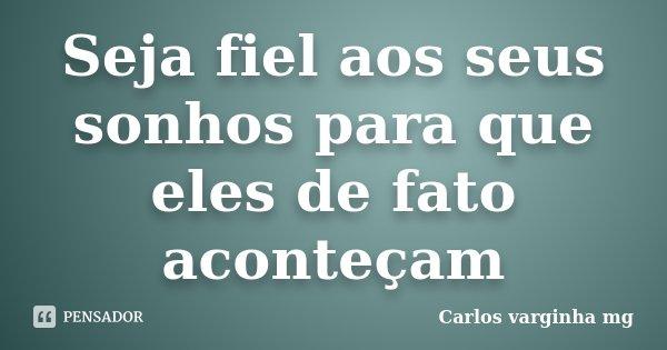 Seja fiel aos seus sonhos para que eles de fato aconteçam... Frase de Carlos varginha mg.