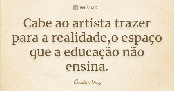 Cabe ao artista trazer para a realidade,o espaço que a educação não ensina.... Frase de Carlos Vaz.