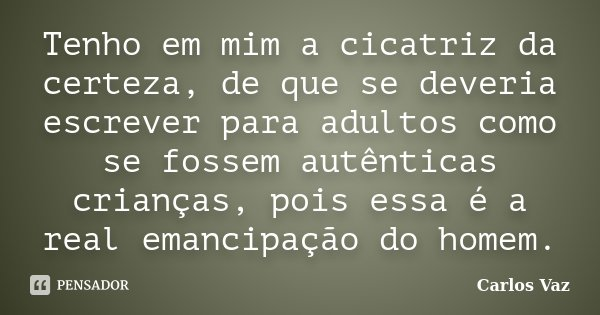 Tenho em mim a cicatriz da certeza, de que se deveria escrever para adultos como se fossem autênticas crianças, pois essa é a real emancipação do homem.... Frase de Carlos Vaz.