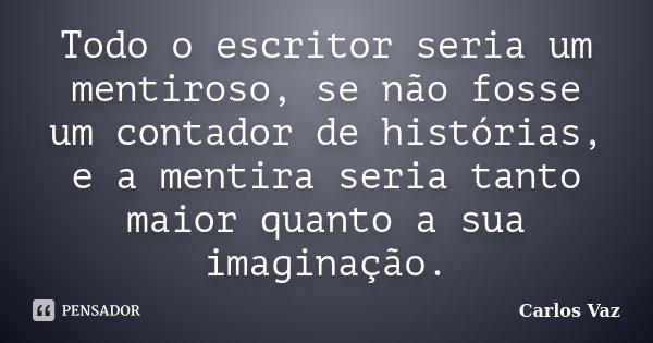 Todo o escritor seria um mentiroso, se não fosse um contador de histórias, e a mentira seria tanto maior quanto a sua imaginação.... Frase de Carlos Vaz.