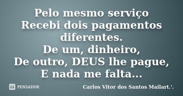 Pelo mesmo serviço Recebi dois pagamentos diferentes. De um, dinheiro, De outro, DEUS lhe pague, E nada me falta...... Frase de Carlos Vitor dos Santos Mailart.'..