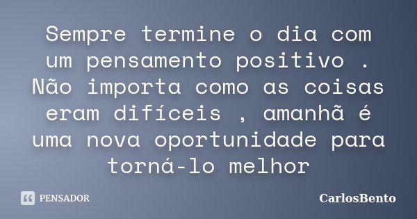 Sempre termine o dia com um pensamento positivo . Não importa como as coisas eram difíceis , amanhã é uma nova oportunidade para torná-lo melhor... Frase de CarlosBento.