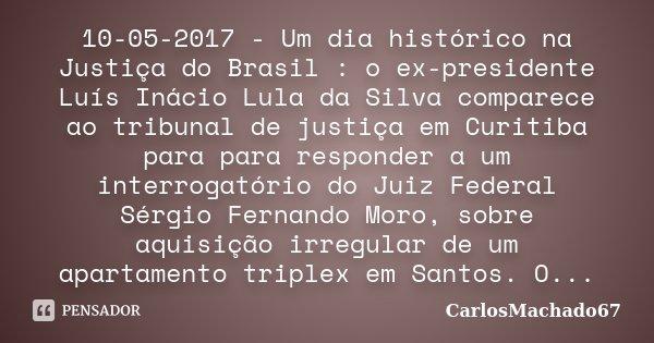 10-05-2017 - Um dia histórico na Justiça do Brasil : o ex-presidente Luís Inácio Lula da Silva comparece ao tribunal de justiça em Curitiba para para responder ... Frase de carlosmachado67.