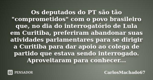 """Os deputados do PT são tão """"comprometidos"""" com o povo brasileiro que, no dia do interrogatório de Lula em Curitiba, preferiram abandonar suas atividad... Frase de carlosmachado67."""