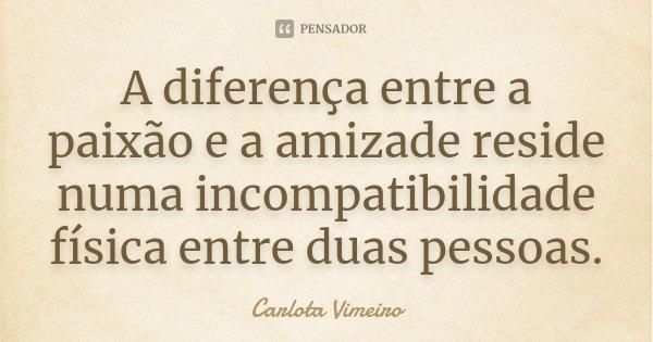 A diferença entre a paixão e a amizade reside numa incompatibilidade física entre duas pessoas... Frase de Carlota Vimeiro.