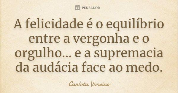 A felicidade é o equilibrio entre a vergonha e o orgulho... e a supremacia da audácia face ao medo... Frase de Carlota Vimeiro.