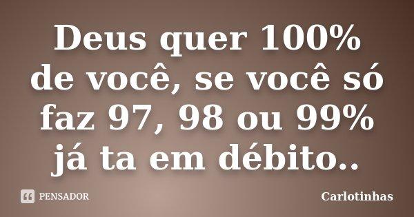 Deus quer 100% de você, se você só faz 97, 98 ou 99% já ta em débito..... Frase de Carlotinhas.