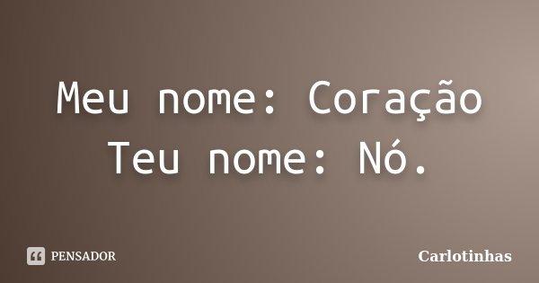 Meu nome: Coração Teu nome: Nó.... Frase de Carlotinhas.