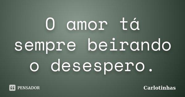 O amor tá sempre beirando o desespero.... Frase de Carlotinhas.