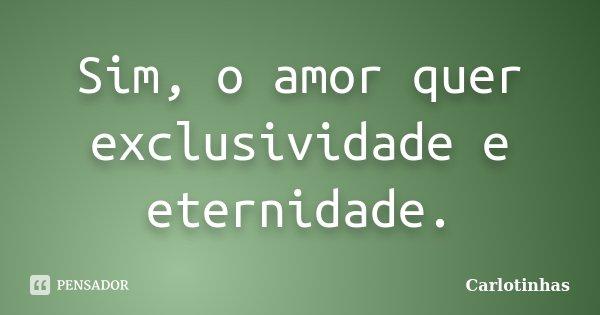 Sim, o amor quer exclusividade e eternidade.... Frase de Carlotinhas.