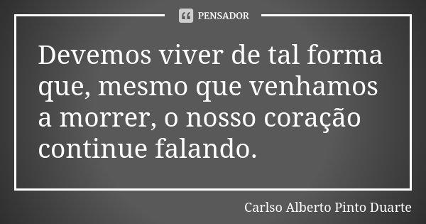 Devemos viver de tal forma que, mesmo que venhamos a morrer, o nosso coração continue falando.... Frase de Carlso Alberto Pinto Duarte.