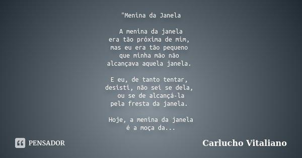"""""""Menina da Janela A menina da janela era tão próxima de mim, mas eu era tão pequeno que minha mão não alcançava aquela janela. E eu, de tanto tentar, desis... Frase de Carlucho Vitaliano."""