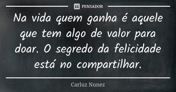Na vida quem ganha é aquele que tem algo de valor para doar. O segredo da felicidade está no compartilhar.... Frase de Carluz Nunez.