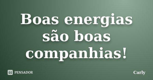 Boas energias são boas companhias!... Frase de Carly.