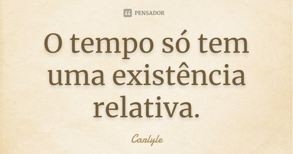 O tempo só tem uma existência relativa.... Frase de Carlyle.