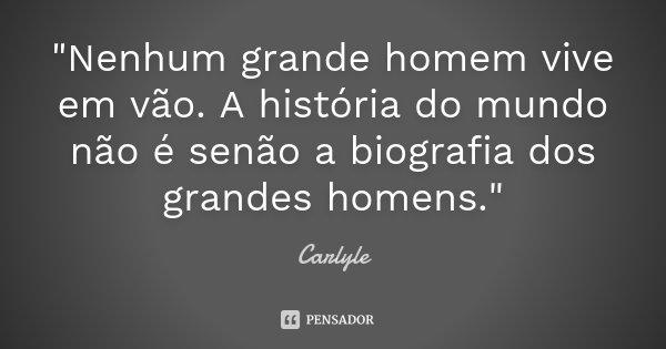"""""""Nenhum grande homem vive em vão. A história do mundo não é senão a biografia dos grandes homens.""""... Frase de Carlyle."""