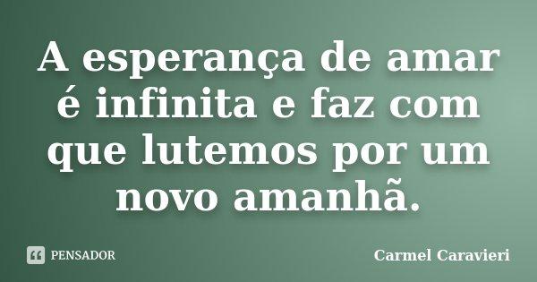 A esperança de amar é infinita e faz com que lutemos por um novo amanhã.... Frase de Carmel Caravieri.