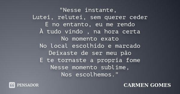 """""""Nesse instante, Lutei, relutei, sem querer ceder E no entanto, eu me rendo À tudo vindo , na hora certa No momento exato No local escolhido e marcado Deix... Frase de Carmen Gomes."""