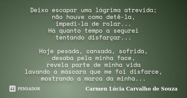 Deixo escapar uma lágrima atrevida; não houve como detê-la, impedi-la de rolar... Há quanto tempo a segurei tentando disfarçar... Hoje pesada, cansada, sofrida,... Frase de Carmen Lúcia Carvalho de Souza.