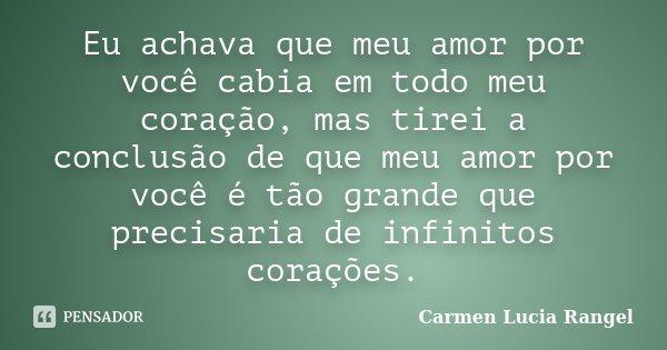 Eu achava que meu amor por você cabia em todo meu coração, mas tirei a conclusão de que meu amor por você é tão grande que precisaria de infinitos corações.... Frase de Carmen Lucia Rangel.