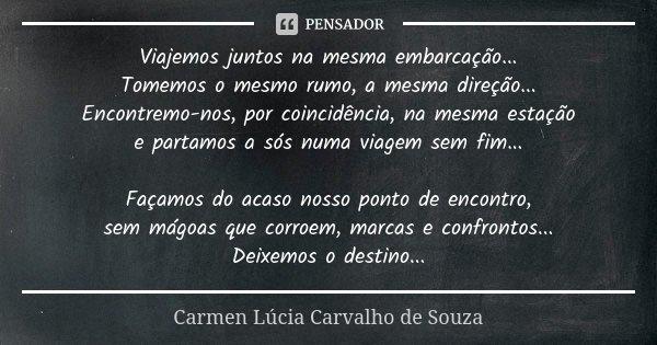 Viajemos juntos na mesma embarcação... Tomemos o mesmo rumo, a mesma direção... Encontremo-nos, por coincidência, na mesma estação e partamos a sós numa viagem ... Frase de Carmen Lúcia Carvalho de Souza.
