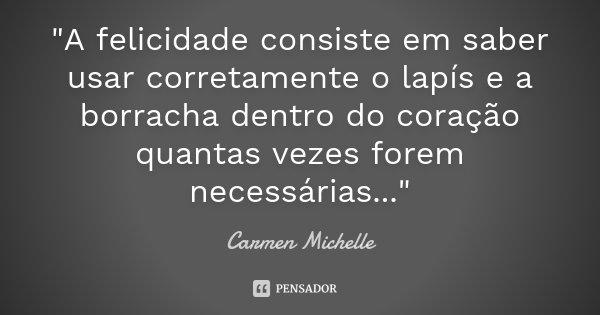 """""""A felicidade consiste em saber usar corretamente o lapís e a borracha dentro do coração quantas vezes forem necessárias...""""... Frase de Carmen Michelle."""