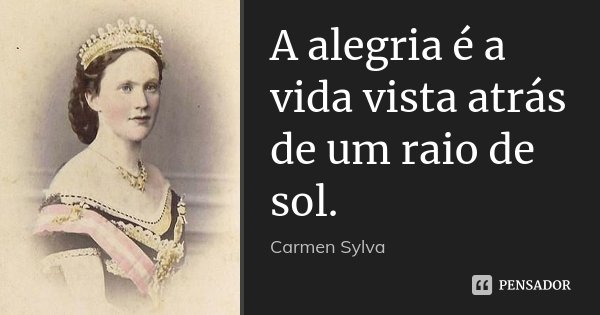 A alegria é a vida vista atrás de um raio de sol.... Frase de Carmen Sylva.