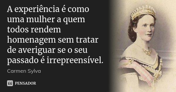 A experiência é como uma mulher a quem todos rendem homenagem sem tratar de averiguar se o seu passado é irrepreensível.... Frase de Carmen Sylva.