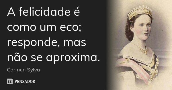 A felicidade é como um eco; responde, mas não se aproxima.... Frase de Carmen Sylva.