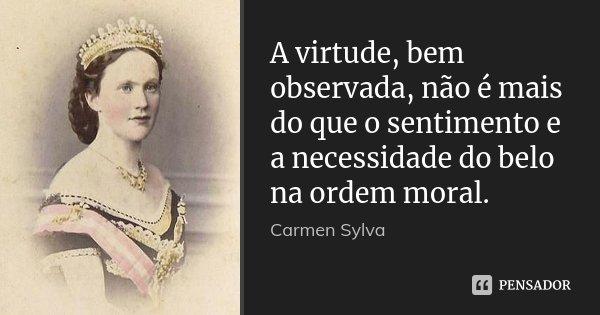 A virtude, bem observada, não é mais do que o sentimento e a necessidade do belo na ordem moral.... Frase de Carmen Sylva.