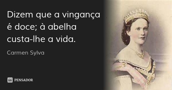 Dizem que a vingança é doce; à abelha custa-lhe a vida.... Frase de Carmen Sylva.