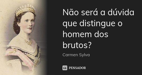 Não será a dúvida que distingue o homem dos brutos?... Frase de Carmen Sylva.