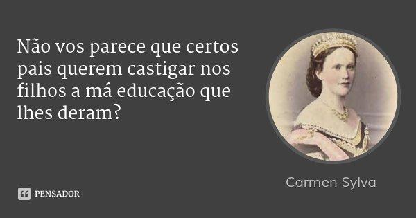 Não vos parece que certos pais querem castigar nos filhos a má educação que lhes deram?... Frase de Carmen Sylva.