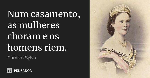 Num casamento, as mulheres choram e os homens riem.... Frase de Carmen Sylva.