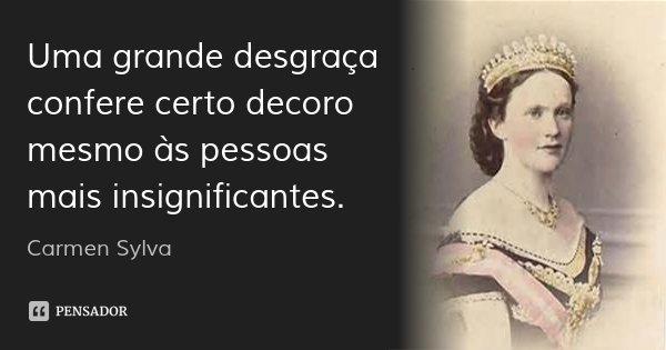 Uma grande desgraça confere certo decoro mesmo às pessoas mais insignificantes.... Frase de Carmen Sylva.