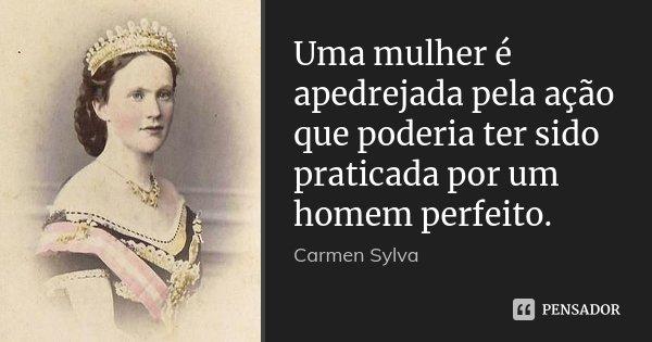 Uma mulher é apedrejada pela ação que poderia ter sido praticada por um homem perfeito.... Frase de Carmen Sylva.