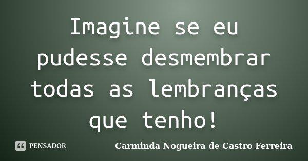 Imagine se eu pudesse desmembrar todas as lembranças que tenho!... Frase de Carminda Nogueira de Castro Ferreira.