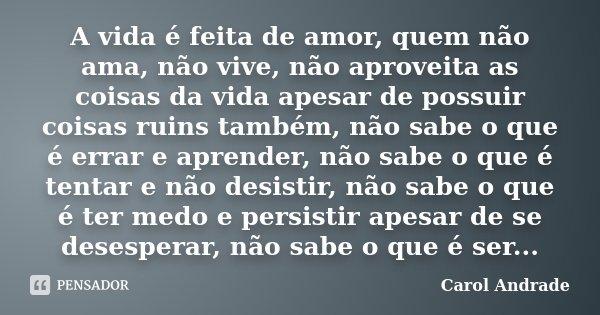 A vida é feita de amor, quem não ama, não vive, não aproveita as coisas da vida apesar de possuir coisas ruins também, não sabe o que é errar e aprender, não sa... Frase de Carol Andrade.