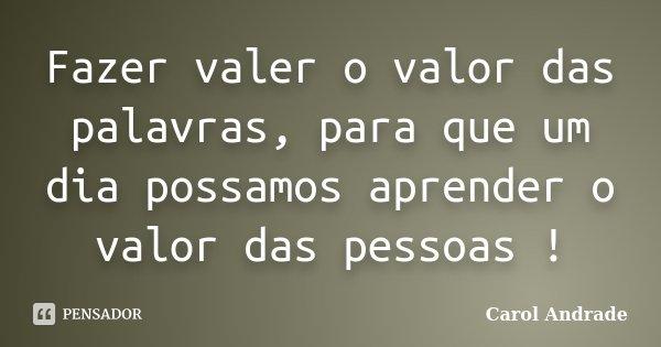 Fazer valer o valor das palavras, para que um dia possamos aprender o valor das pessoas !... Frase de Carol Andrade.